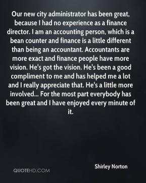 Our new city administrator has been great, because I had no experience as a finance director. I am an accounting person, which is a bean counter and finance is a little different than being an accountant. Accountants are more exact and finance people have more vision. He's got the vision. He's been a good compliment to me and has helped me a lot and I really appreciate that. He's a little more involved... For the most part everybody has been great and I have enjoyed every minute of it.