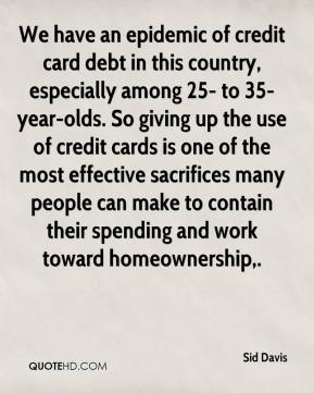 Sid Davis  - We have an epidemic of credit card debt in this country, especially among 25- to 35-year-olds. So giving up the use of credit cards is one of the most effective sacrifices many people can make to contain their spending and work toward homeownership.