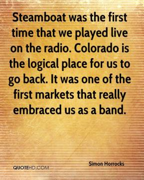 Simon Horrocks  - Steamboat was the first time that we played live on the radio. Colorado is the logical place for us to go back. It was one of the first markets that really embraced us as a band.