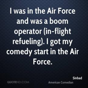 Sinbad - I was in the Air Force and was a boom operator (in-flight refueling). I got my comedy start in the Air Force.