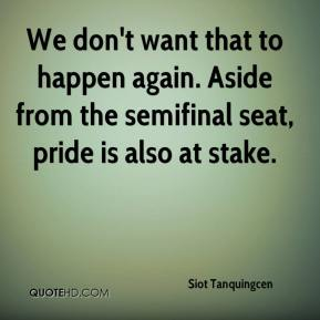Siot Tanquingcen  - We don't want that to happen again. Aside from the semifinal seat, pride is also at stake.
