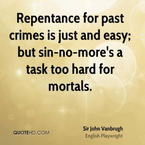 Sir John Vanbrugh  - Repentance for past crimes is just and easy; but sin-no-more's a task too hard for mortals.