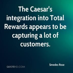 Smedes Rose  - The Caesar's integration into Total Rewards appears to be capturing a lot of customers.