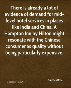 Smedes Rose  - There is already a lot of evidence of demand for mid-level hotel services in places like India and China. A Hampton Inn by Hilton might resonate with the Chinese consumer as quality without being particularly expensive.