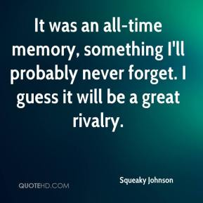 Squeaky Johnson  - It was an all-time memory, something I'll probably never forget. I guess it will be a great rivalry.