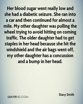 Her blood sugar went really low and she had a diabetic seizure. She ran into a car and then continued for almost a mile. My other daughter was pulling the wheel trying to avoid hitting on coming traffic. The older daughter had to get staples in her head because she hit the windshield and the air bags went off, my other daughter has a concussion and a bump in her head.
