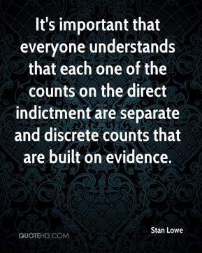 Stan Lowe  - It's important that everyone understands that each one of the counts on the direct indictment are separate and discrete counts that are built on evidence.