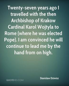 Twenty-seven years ago I travelled with the then Archbishop of Krakow Cardinal Karol Wojtyla to Rome (where he was elected Pope). I am convinced he will continue to lead me by the hand from on high.