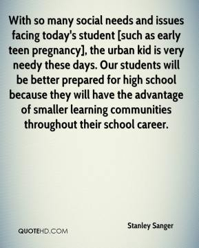 Stanley Sanger  - With so many social needs and issues facing today's student [such as early teen pregnancy], the urban kid is very needy these days. Our students will be better prepared for high school because they will have the advantage of smaller learning communities throughout their school career.