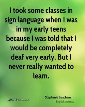 Stephanie Beacham - I took some classes in sign language when I was in my early teens because I was told that I would be completely deaf very early. But I never really wanted to learn.