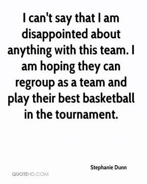 Stephanie Dunn  - I can't say that I am disappointed about anything with this team. I am hoping they can regroup as a team and play their best basketball in the tournament.