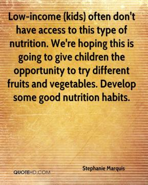 Stephanie Marquis  - Low-income (kids) often don't have access to this type of nutrition. We're hoping this is going to give children the opportunity to try different fruits and vegetables. Develop some good nutrition habits.