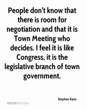 Stephen Kane  - People don't know that there is room for negotiation and that it is Town Meeting who decides. I feel it is like Congress, it is the legislative branch of town government.