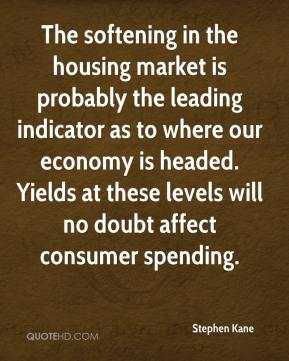 Stephen Kane  - The softening in the housing market is probably the leading indicator as to where our economy is headed. Yields at these levels will no doubt affect consumer spending.