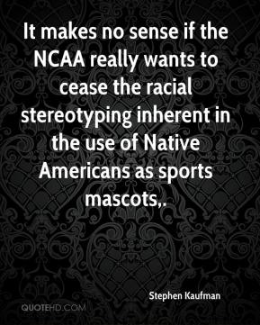 Stephen Kaufman  - It makes no sense if the NCAA really wants to cease the racial stereotyping inherent in the use of Native Americans as sports mascots.