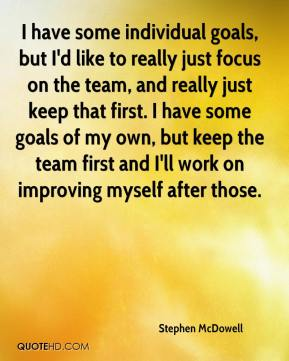 I have some individual goals, but I'd like to really just focus on the team, and really just keep that first. I have some goals of my own, but keep the team first and I'll work on improving myself after those.