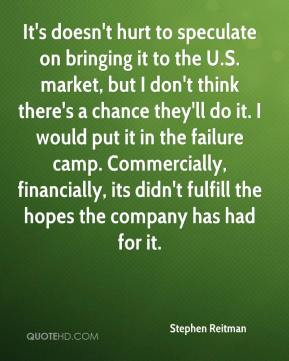 Stephen Reitman  - It's doesn't hurt to speculate on bringing it to the U.S. market, but I don't think there's a chance they'll do it. I would put it in the failure camp. Commercially, financially, its didn't fulfill the hopes the company has had for it.