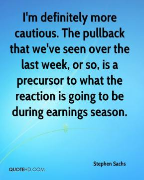 Stephen Sachs  - I'm definitely more cautious. The pullback that we've seen over the last week, or so, is a precursor to what the reaction is going to be during earnings season.