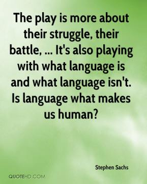 Stephen Sachs  - The play is more about their struggle, their battle, ... It's also playing with what language is and what language isn't. Is language what makes us human?