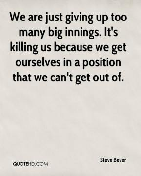 Steve Bever  - We are just giving up too many big innings. It's killing us because we get ourselves in a position that we can't get out of.