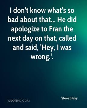Steve Bilsky  - I don't know what's so bad about that... He did apologize to Fran the next day on that, called and said, 'Hey, I was wrong.'.