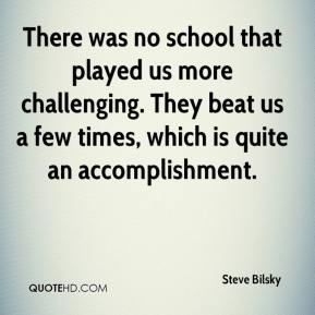 Steve Bilsky  - There was no school that played us more challenging. They beat us a few times, which is quite an accomplishment.