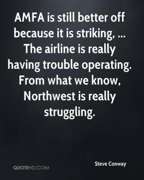 Steve Conway  - AMFA is still better off because it is striking, ... The airline is really having trouble operating. From what we know, Northwest is really struggling.