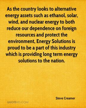 Steve Creamer  - As the country looks to alternative energy assets such as ethanol, solar, wind, and nuclear energy to both reduce our dependence on foreign resources and protect the environment, Energy Solutions is proud to be a part of this industry which is providing long term energy solutions to the nation.