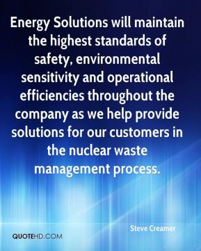 Steve Creamer  - Energy Solutions will maintain the highest standards of safety, environmental sensitivity and operational efficiencies throughout the company as we help provide solutions for our customers in the nuclear waste management process.