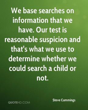 Steve Cummings  - We base searches on information that we have. Our test is reasonable suspicion and that's what we use to determine whether we could search a child or not.