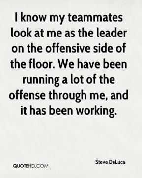 Steve DeLuca  - I know my teammates look at me as the leader on the offensive side of the floor. We have been running a lot of the offense through me, and it has been working.