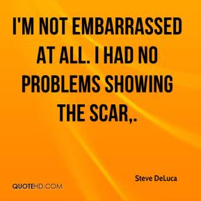 Steve DeLuca  - I'm not embarrassed at all. I had no problems showing the scar.