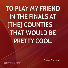 Steve Erickson  - To play my friend in the finals at [the] Counties -- that would be pretty cool.