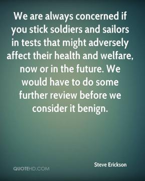 Steve Erickson  - We are always concerned if you stick soldiers and sailors in tests that might adversely affect their health and welfare, now or in the future. We would have to do some further review before we consider it benign.