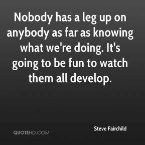 Steve Fairchild  - Nobody has a leg up on anybody as far as knowing what we're doing. It's going to be fun to watch them all develop.