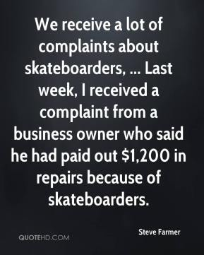 Steve Farmer  - We receive a lot of complaints about skateboarders, ... Last week, I received a complaint from a business owner who said he had paid out $1,200 in repairs because of skateboarders.