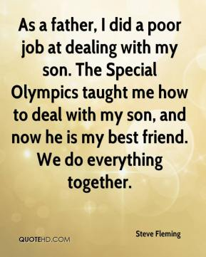 Steve Fleming  - As a father, I did a poor job at dealing with my son. The Special Olympics taught me how to deal with my son, and now he is my best friend. We do everything together.