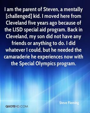 Steve Fleming  - I am the parent of Steven, a mentally [challenged] kid. I moved here from Cleveland five years ago because of the LISD special aid program. Back in Cleveland, my son did not have any friends or anything to do. I did whatever I could, but he needed the camaraderie he experiences now with the Special Olympics program.