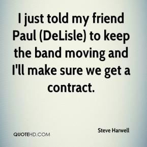 Steve Harwell  - I just told my friend Paul (DeLisle) to keep the band moving and I'll make sure we get a contract.