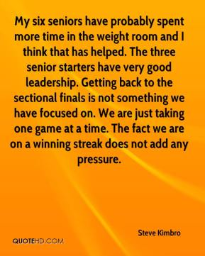 Steve Kimbro  - My six seniors have probably spent more time in the weight room and I think that has helped. The three senior starters have very good leadership. Getting back to the sectional finals is not something we have focused on. We are just taking one game at a time. The fact we are on a winning streak does not add any pressure.