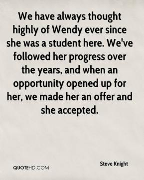 Steve Knight  - We have always thought highly of Wendy ever since she was a student here. We've followed her progress over the years, and when an opportunity opened up for her, we made her an offer and she accepted.