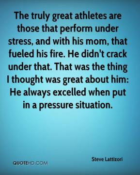The truly great athletes are those that perform under stress, and with his mom, that fueled his fire. He didn't crack under that. That was the thing I thought was great about him: He always excelled when put in a pressure situation.
