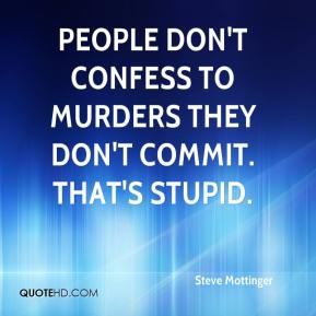 Steve Mottinger  - People don't confess to murders they don't commit. That's stupid.