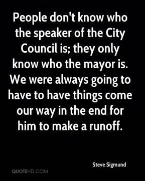 Steve Sigmund  - People don't know who the speaker of the City Council is; they only know who the mayor is. We were always going to have to have things come our way in the end for him to make a runoff.
