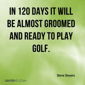 Steve Smyers  - In 120 days it will be almost groomed and ready to play golf.