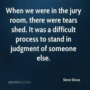 Steve Struss  - When we were in the jury room, there were tears shed. It was a difficult process to stand in judgment of someone else.
