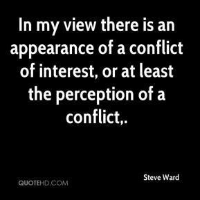 Steve Ward  - In my view there is an appearance of a conflict of interest, or at least the perception of a conflict.
