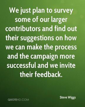 Steve Wiggs  - We just plan to survey some of our larger contributors and find out their suggestions on how we can make the process and the campaign more successful and we invite their feedback.