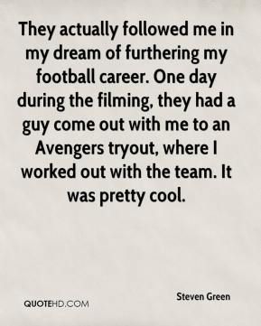 Steven Green  - They actually followed me in my dream of furthering my football career. One day during the filming, they had a guy come out with me to an Avengers tryout, where I worked out with the team. It was pretty cool.