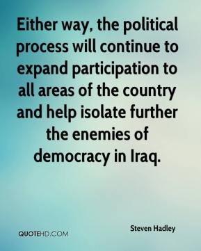 Steven Hadley  - Either way, the political process will continue to expand participation to all areas of the country and help isolate further the enemies of democracy in Iraq.